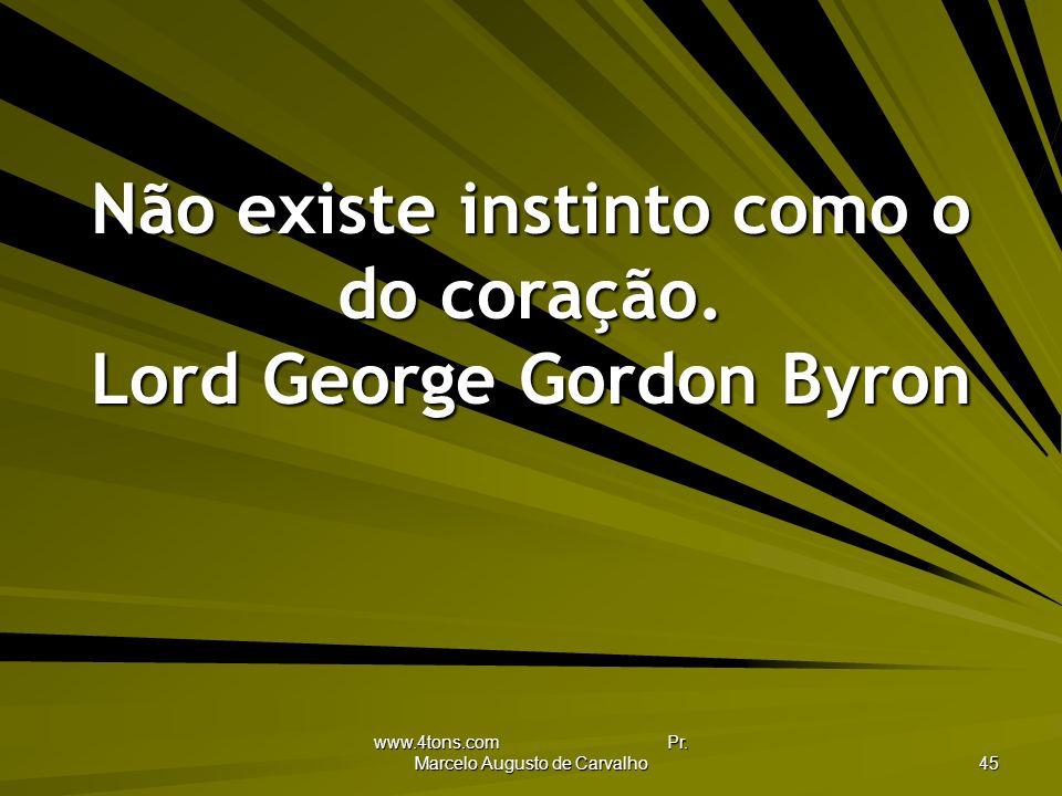 Não existe instinto como o do coração. Lord George Gordon Byron