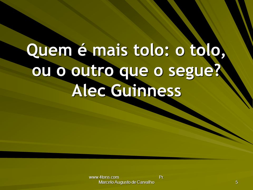 Quem é mais tolo: o tolo, ou o outro que o segue Alec Guinness