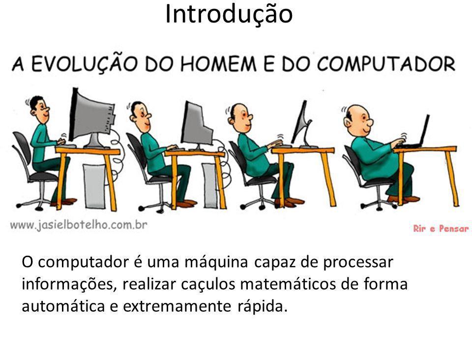 Introdução O computador é uma máquina capaz de processar informações, realizar caçulos matemáticos de forma automática e extremamente rápida.