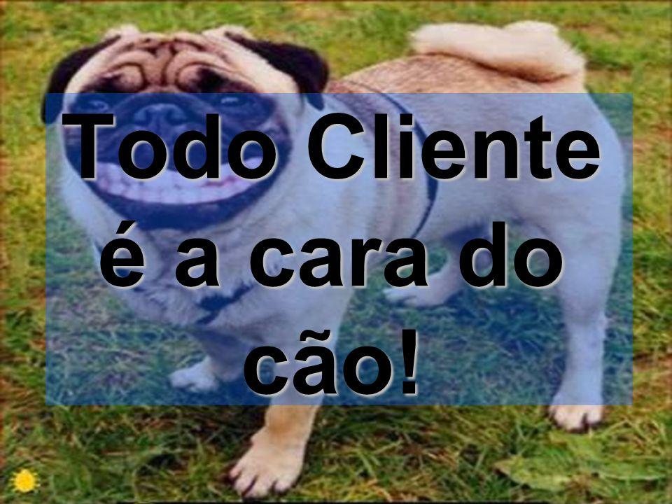 Todo Cliente é a cara do cão!