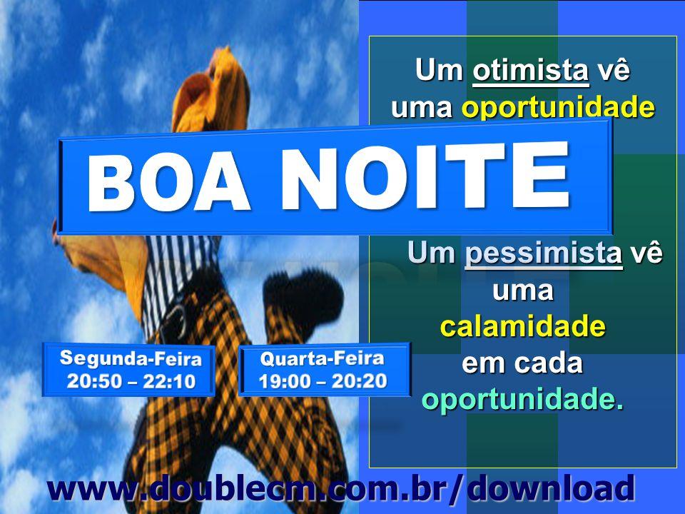 BOA NOITE www.doublecm.com.br/download Um otimista vê uma oportunidade