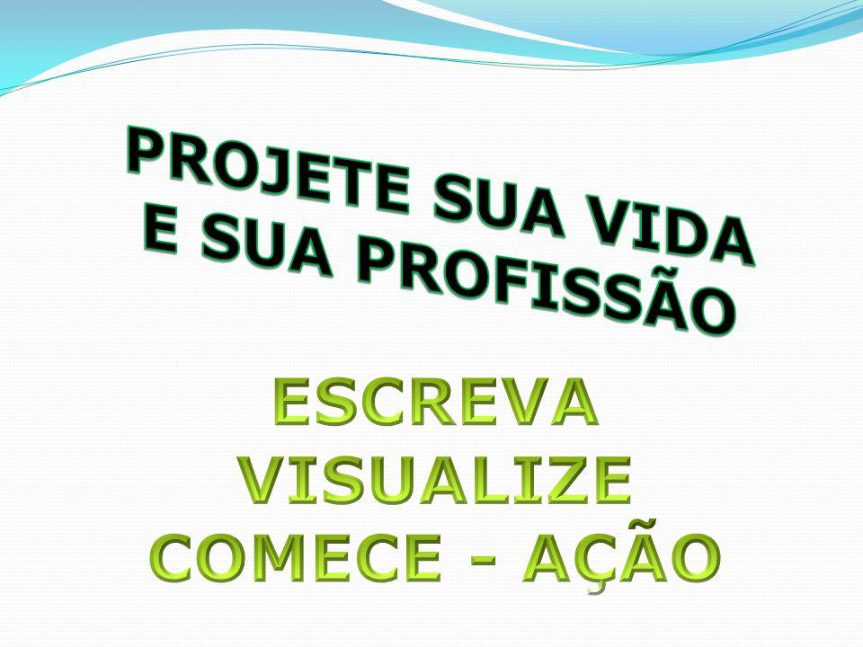 PROJETE SUA VIDA E SUA PROFISSÃO ESCREVA VISUALIZE COMECE - AÇÃO