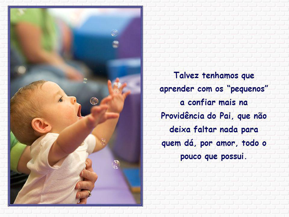 Talvez tenhamos que aprender com os pequenos a confiar mais na Providência do Pai, que não deixa faltar nada para quem dá, por amor, todo o pouco que possui.