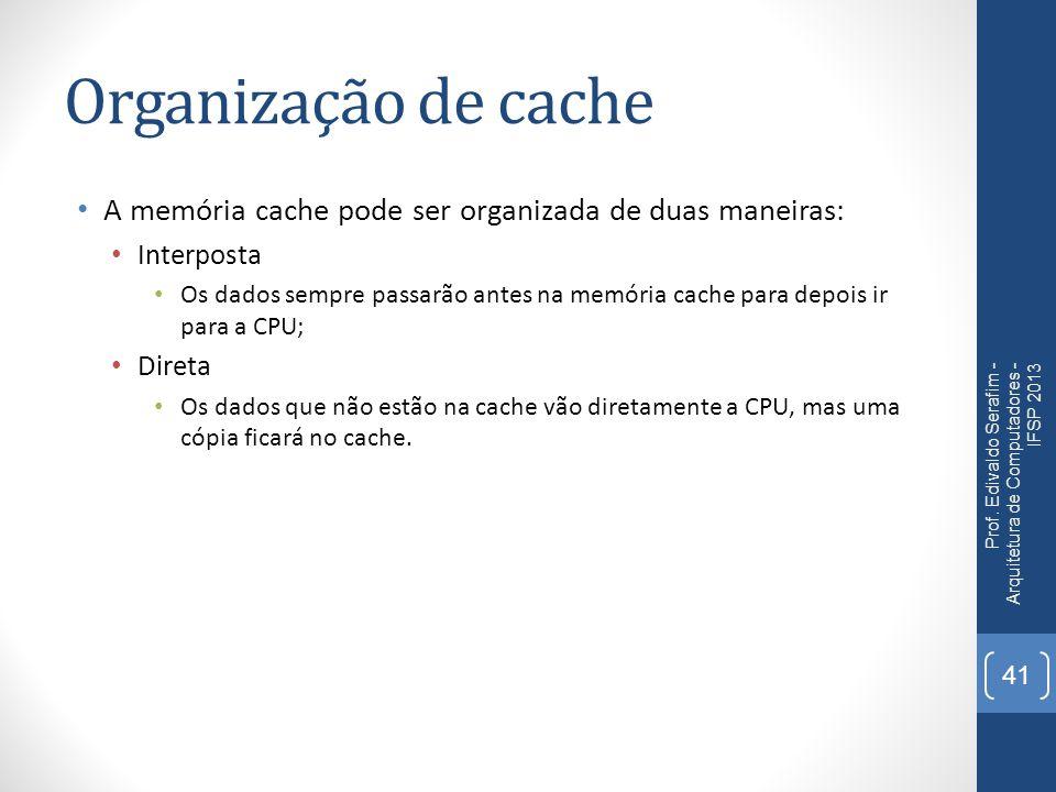 Organização de cache A memória cache pode ser organizada de duas maneiras: Interposta.