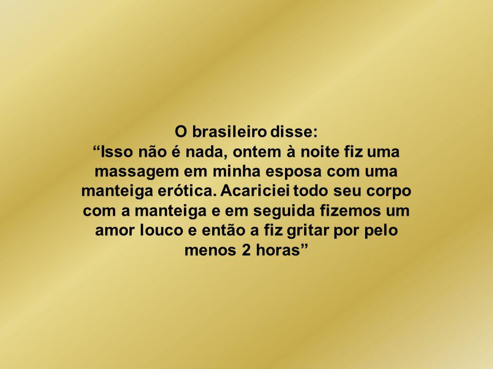 O brasileiro disse: Isso não é nada, ontem à noite fiz uma massagem em minha esposa com uma manteiga erótica.