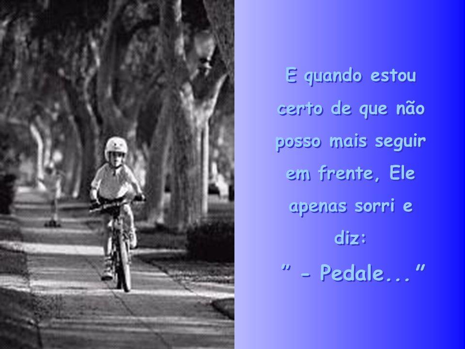 E quando estou certo de que não posso mais seguir em frente, Ele apenas sorri e diz: - Pedale...
