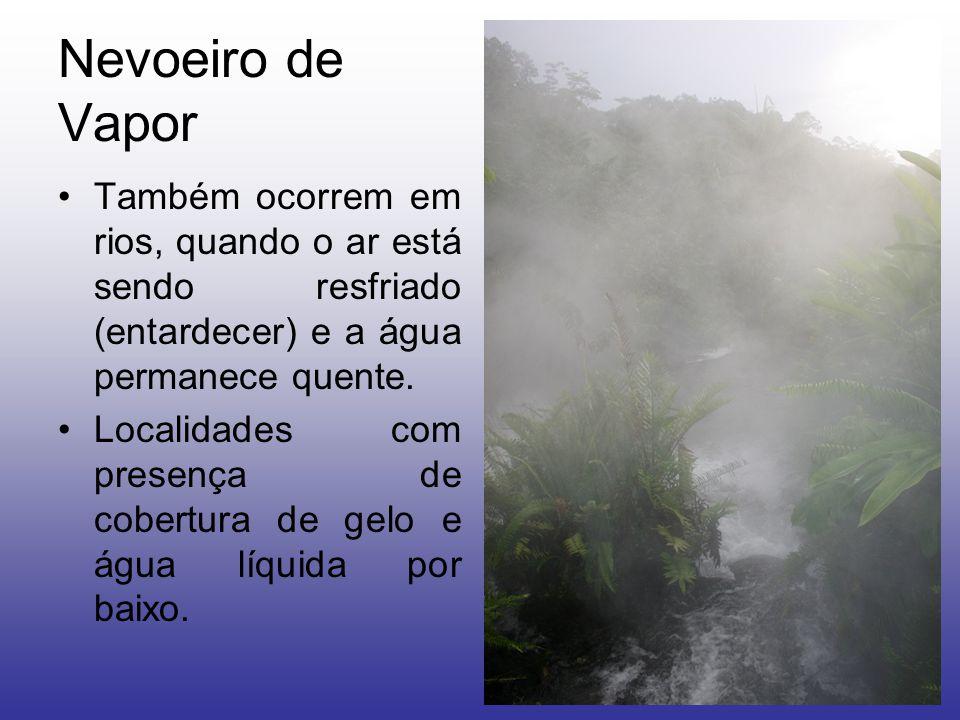 Nevoeiro de Vapor Também ocorrem em rios, quando o ar está sendo resfriado (entardecer) e a água permanece quente.