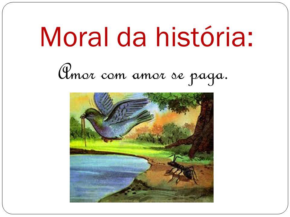 Moral da história: Amor com amor se paga.