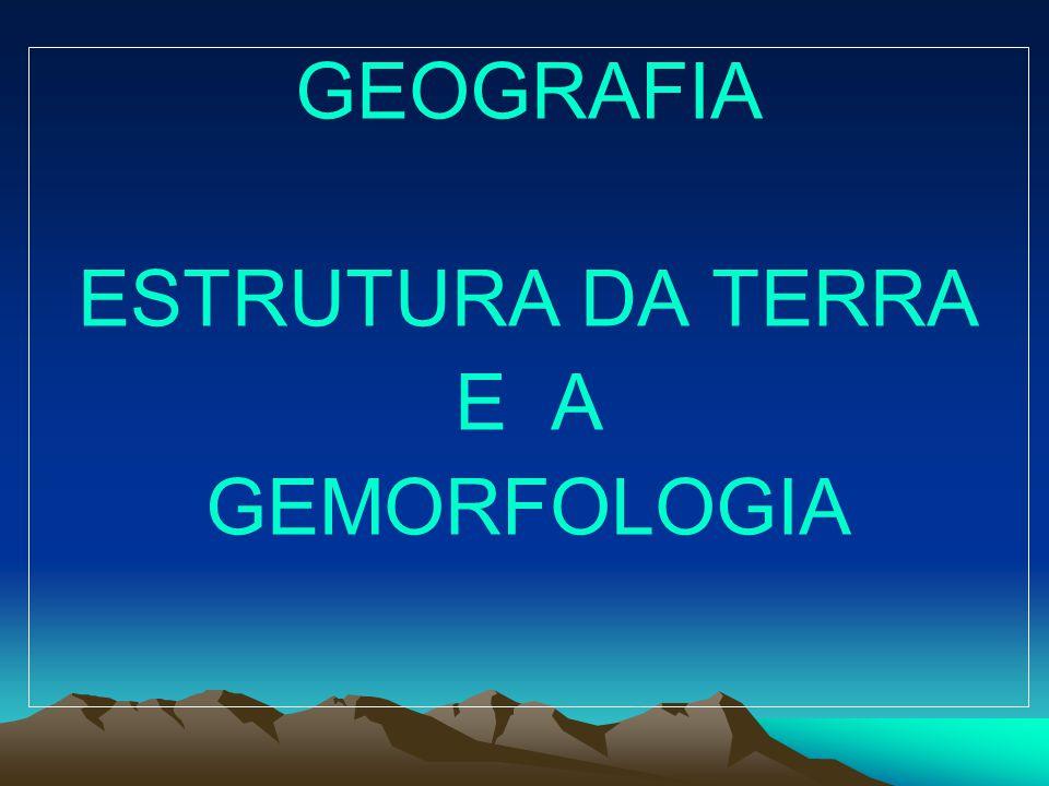 GEOGRAFIA ESTRUTURA DA TERRA E A GEMORFOLOGIA
