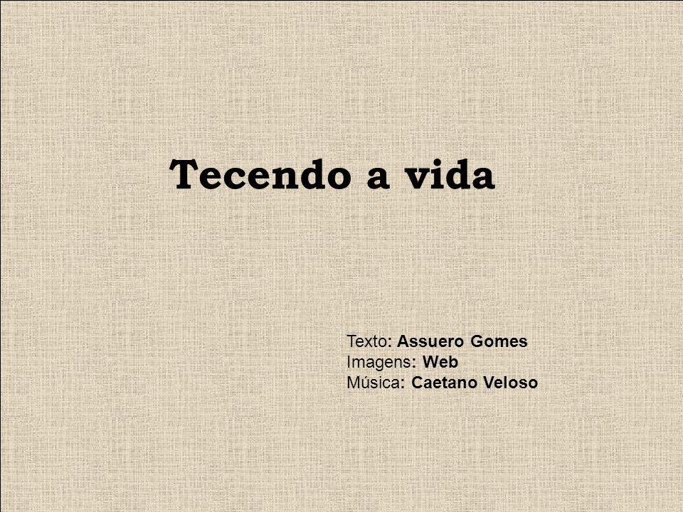 Tecendo a vida Texto: Assuero Gomes Imagens: Web
