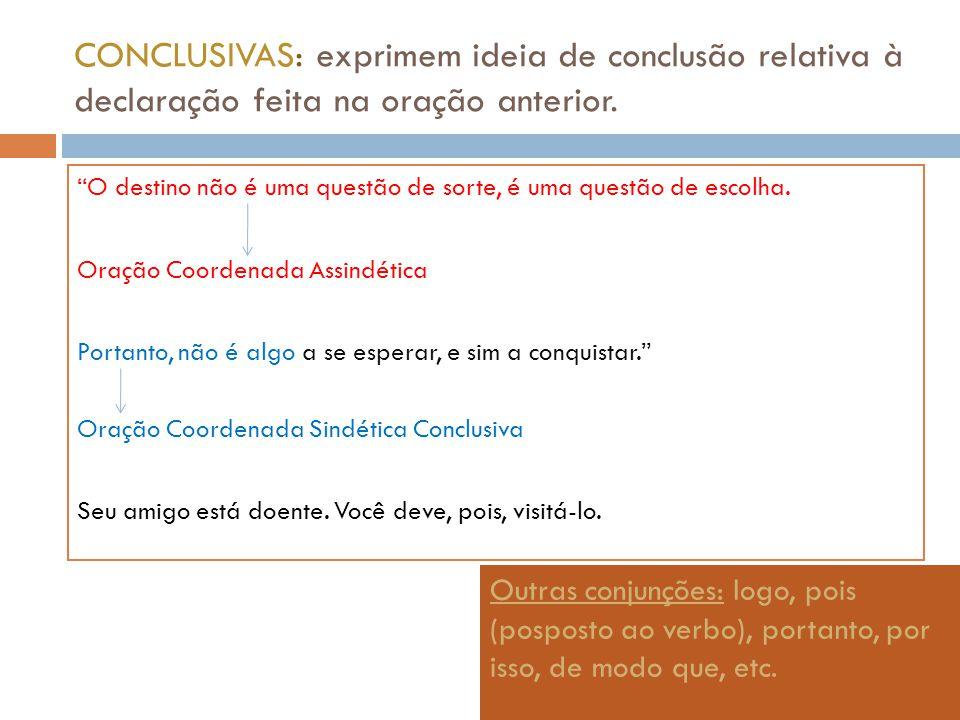 CONCLUSIVAS: exprimem ideia de conclusão relativa à declaração feita na oração anterior.