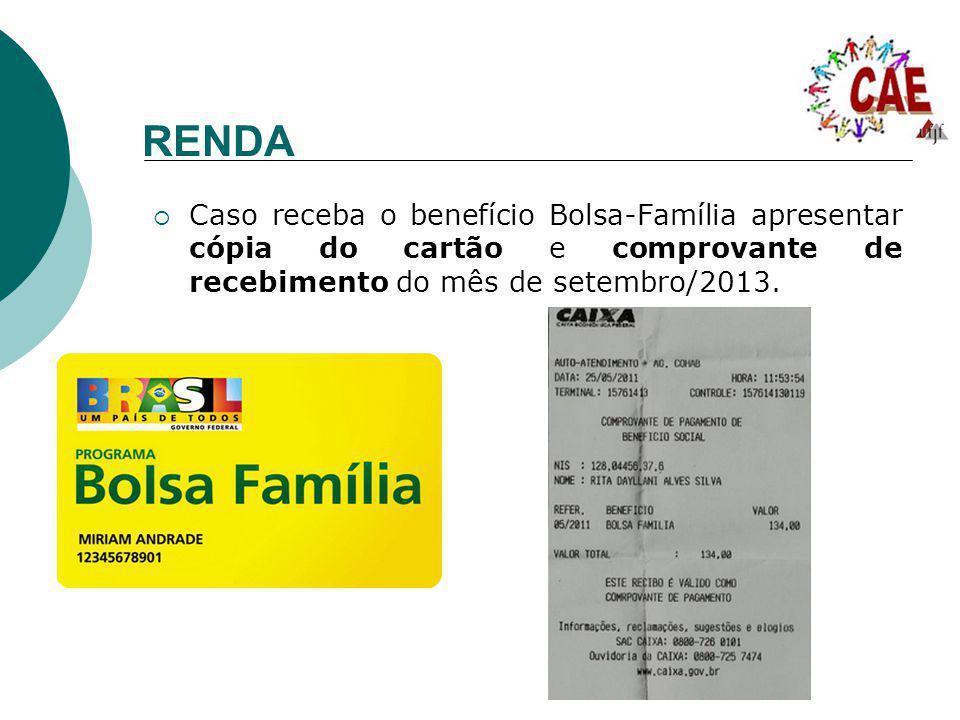 RENDA Caso receba o benefício Bolsa-Família apresentar cópia do cartão e comprovante de recebimento do mês de setembro/2013.