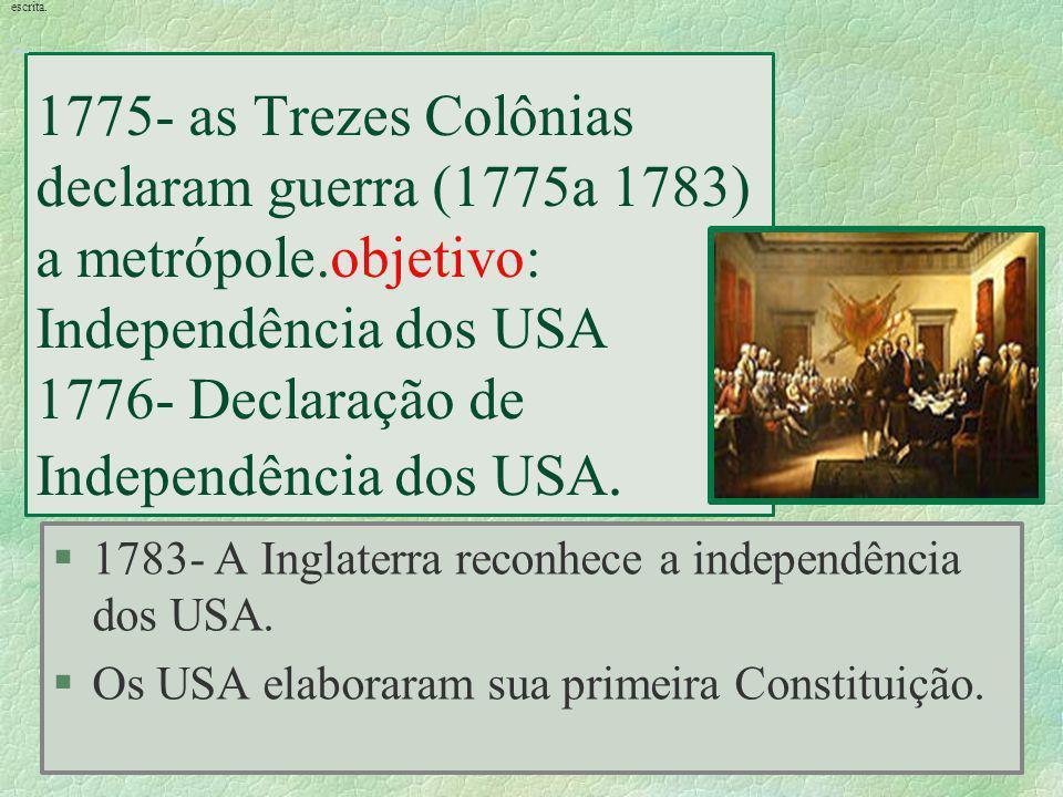 escrita. 1775- as Trezes Colônias declaram guerra (1775a 1783) a metrópole.objetivo: Independência dos USA 1776- Declaração de Independência dos USA.