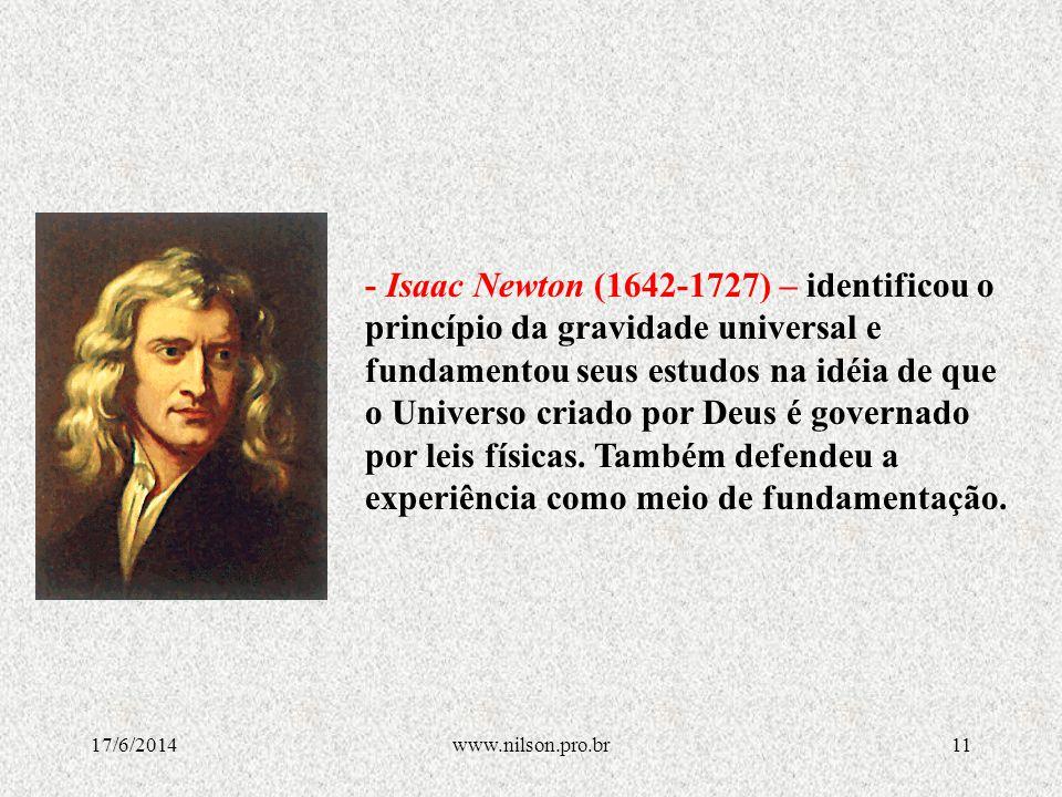 - Isaac Newton (1642-1727) – identificou o princípio da gravidade universal e fundamentou seus estudos na idéia de que o Universo criado por Deus é governado por leis físicas. Também defendeu a experiência como meio de fundamentação.