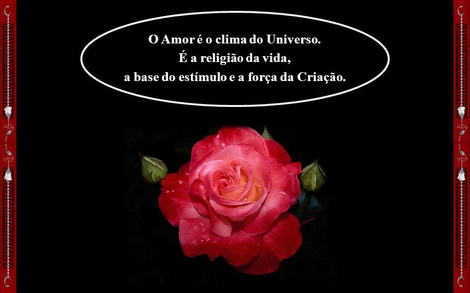 O Amor é o clima do Universo. a base do estímulo e a força da Criação.