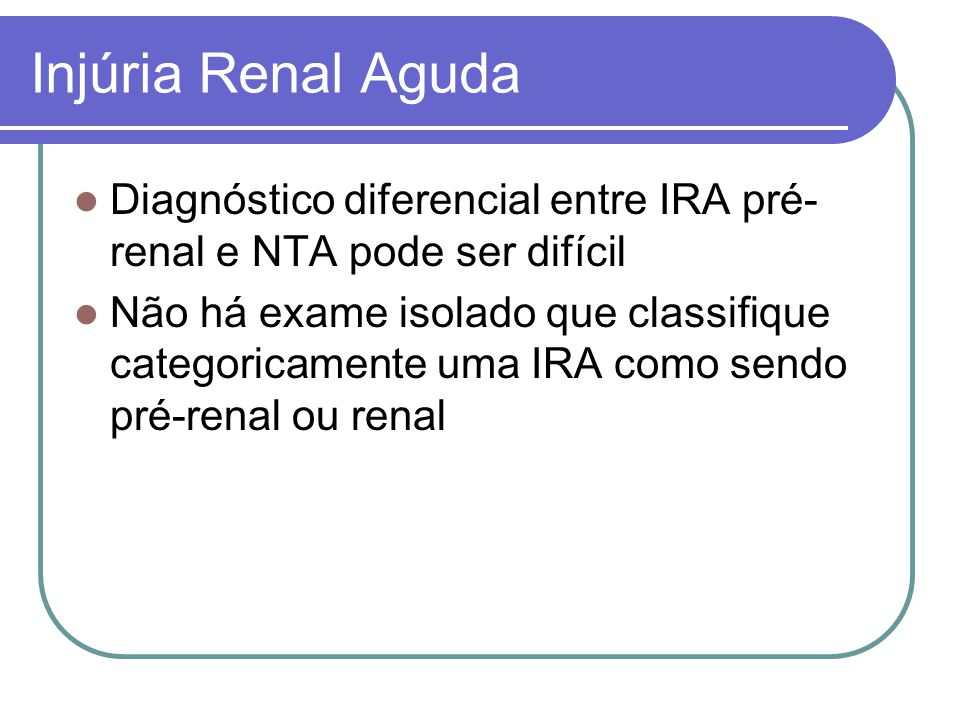 Injúria Renal Aguda Diagnóstico diferencial entre IRA pré-renal e NTA pode ser difícil.