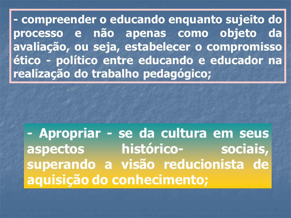 - compreender o educando enquanto sujeito do processo e não apenas como objeto da avaliação, ou seja, estabelecer o compromisso ético - político entre educando e educador na realização do trabalho pedagógico;