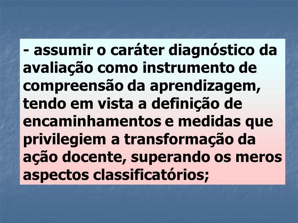 - assumir o caráter diagnóstico da avaliação como instrumento de compreensão da aprendizagem, tendo em vista a definição de encaminhamentos e medidas que privilegiem a transformação da ação docente, superando os meros aspectos classificatórios;