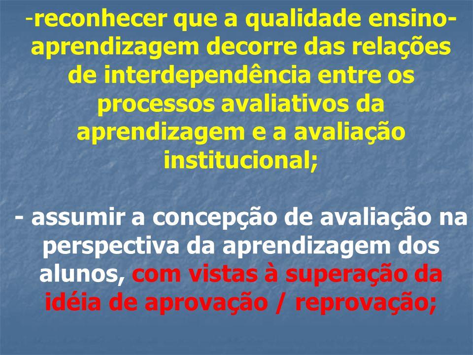 reconhecer que a qualidade ensino-aprendizagem decorre das relações de interdependência entre os processos avaliativos da aprendizagem e a avaliação institucional;