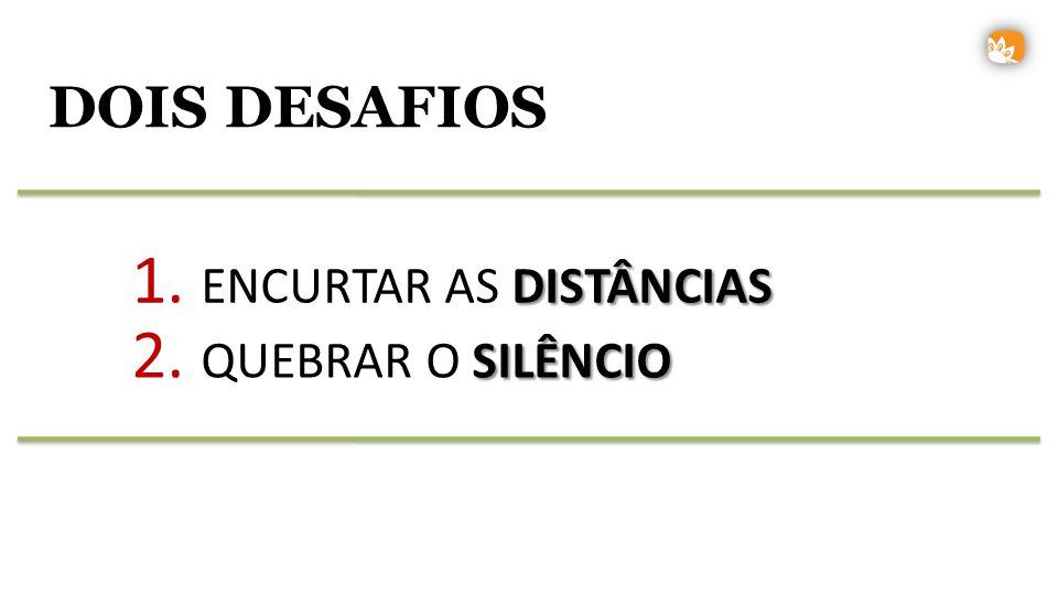 1. ENCURTAR AS DISTÂNCIAS 2. QUEBRAR O SILÊNCIO