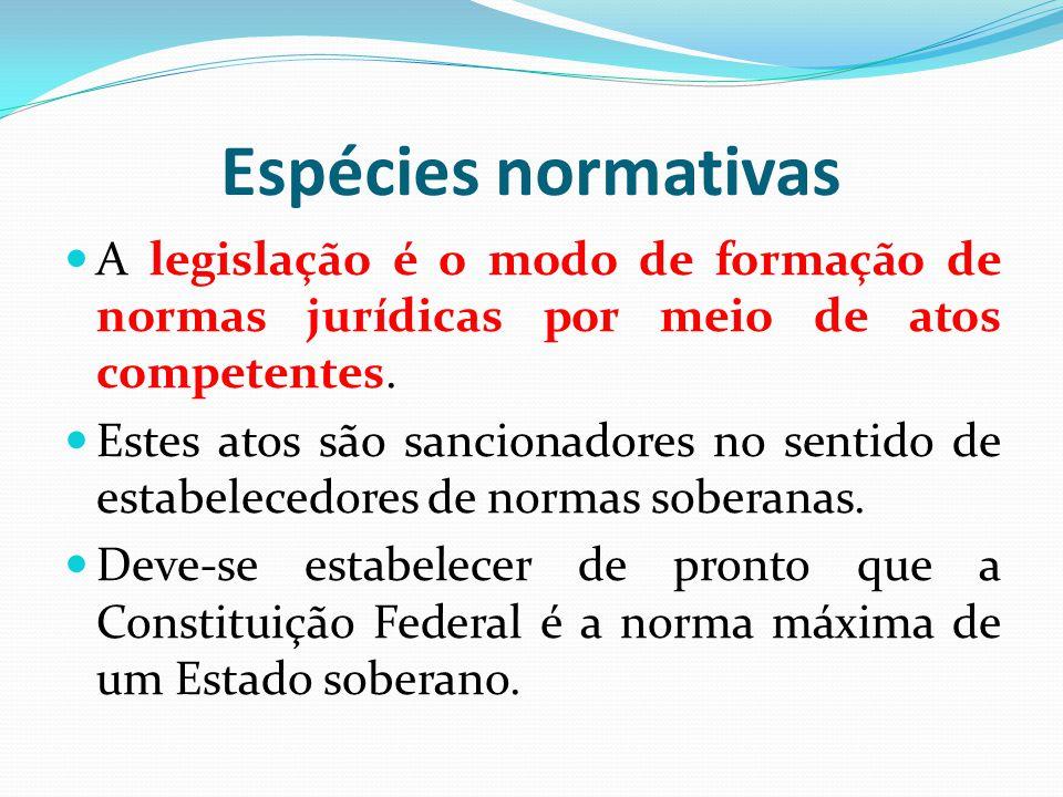 Espécies normativas A legislação é o modo de formação de normas jurídicas por meio de atos competentes.
