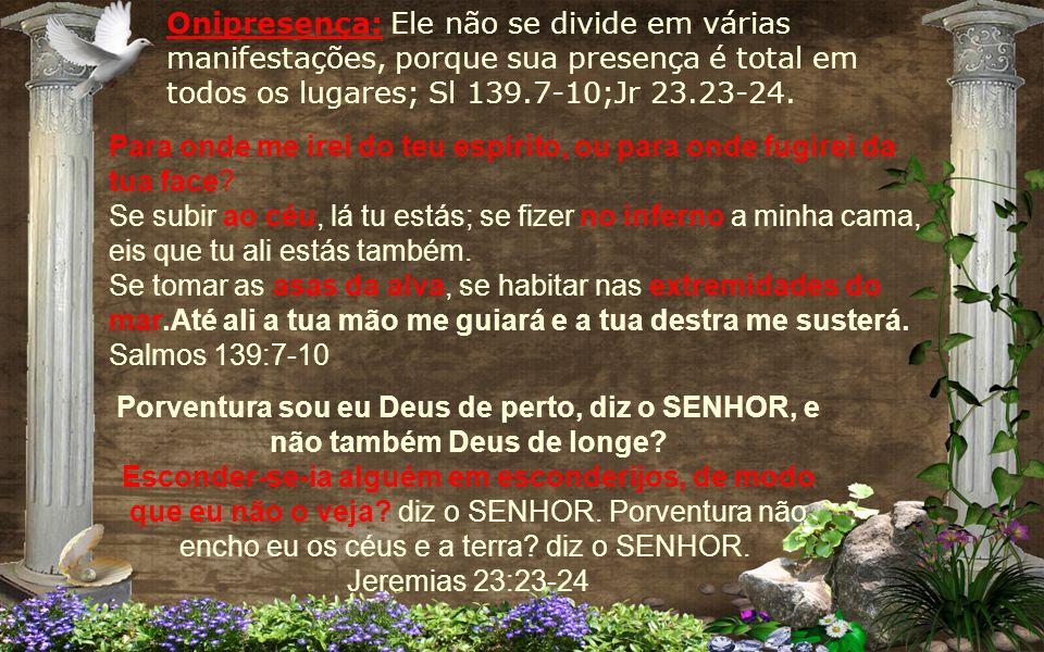 Onipresença: Ele não se divide em várias manifestações, porque sua presença é total em todos os lugares; Sl 139.7-10;Jr 23.23-24.