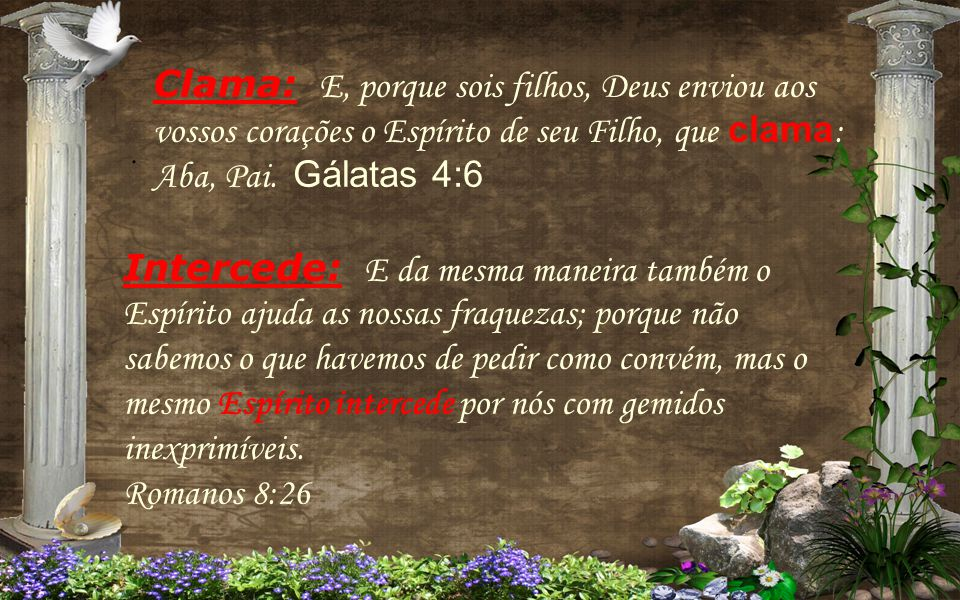 Clama: E, porque sois filhos, Deus enviou aos vossos corações o Espírito de seu Filho, que clama: Aba, Pai. Gálatas 4:6