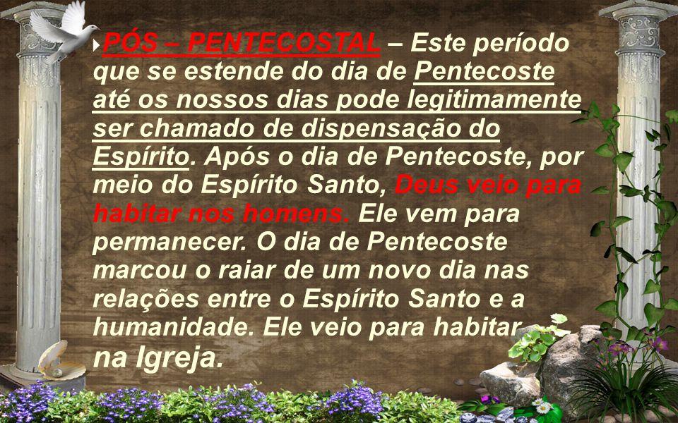 PÓS – PENTECOSTAL – Este período que se estende do dia de Pentecoste até os nossos dias pode legitimamente ser chamado de dispensação do Espírito.