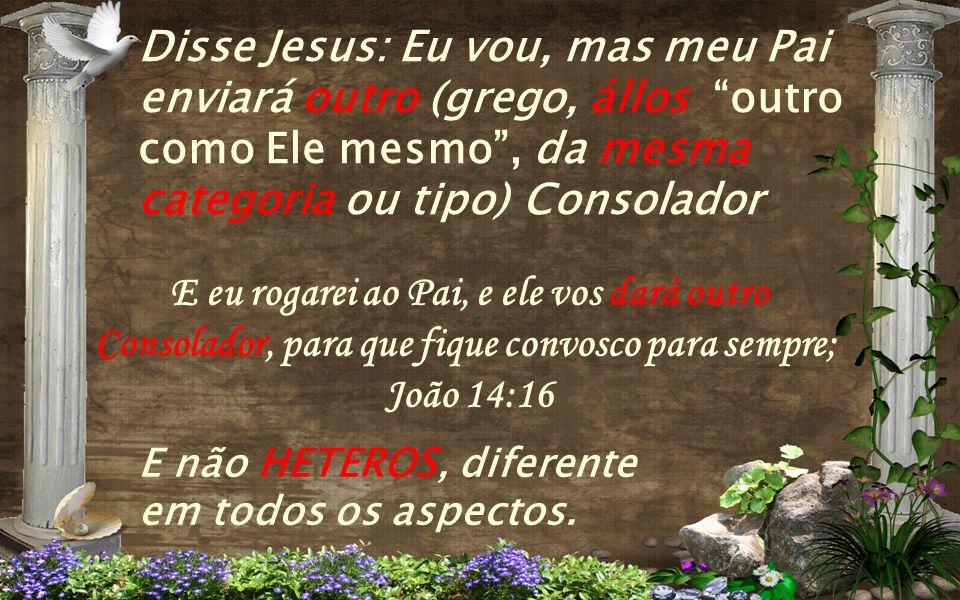 Disse Jesus: Eu vou, mas meu Pai enviará outro (grego, állos outro como Ele mesmo , da mesma categoria ou tipo) Consolador