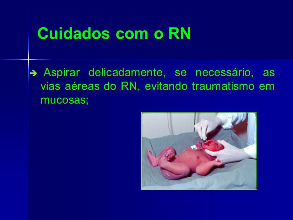 Cuidados com o RN Aspirar delicadamente, se necessário, as vias aéreas do RN, evitando traumatismo em mucosas;