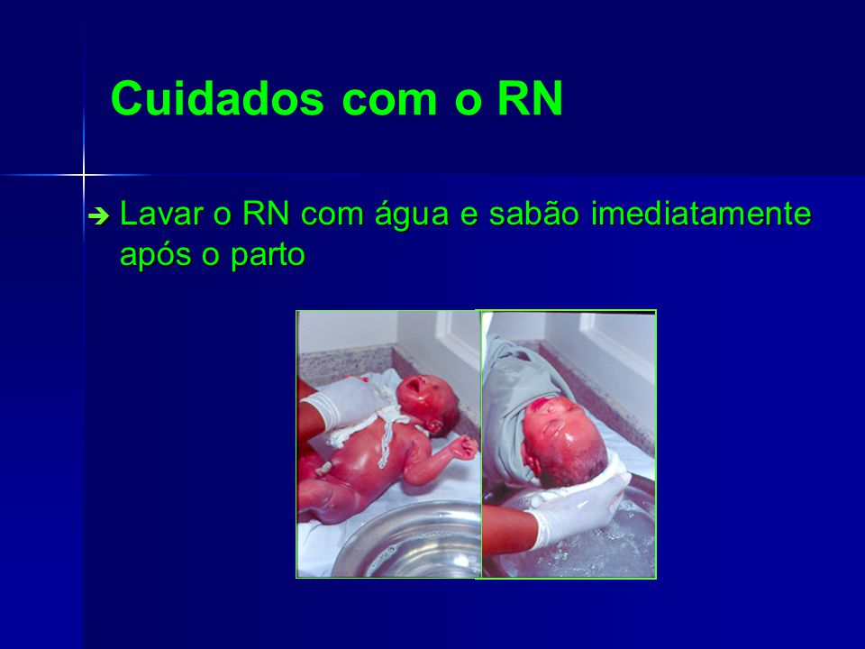 Cuidados com o RN Lavar o RN com água e sabão imediatamente após o parto
