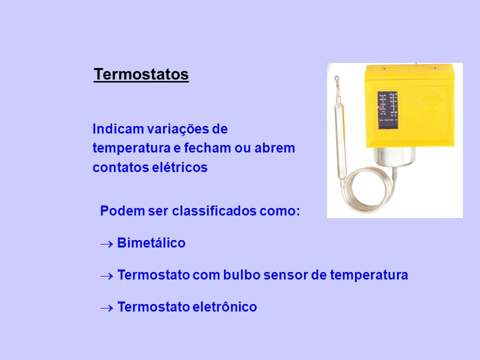 Termostatos Indicam variações de temperatura e fecham ou abrem contatos elétricos. Podem ser classificados como: