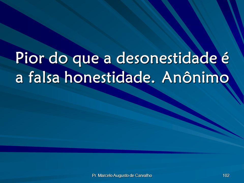 Pior do que a desonestidade é a falsa honestidade. Anônimo
