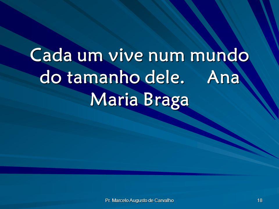 Cada um vive num mundo do tamanho dele. Ana Maria Braga