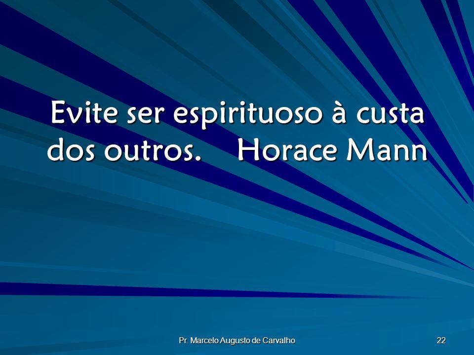 Evite ser espirituoso à custa dos outros. Horace Mann