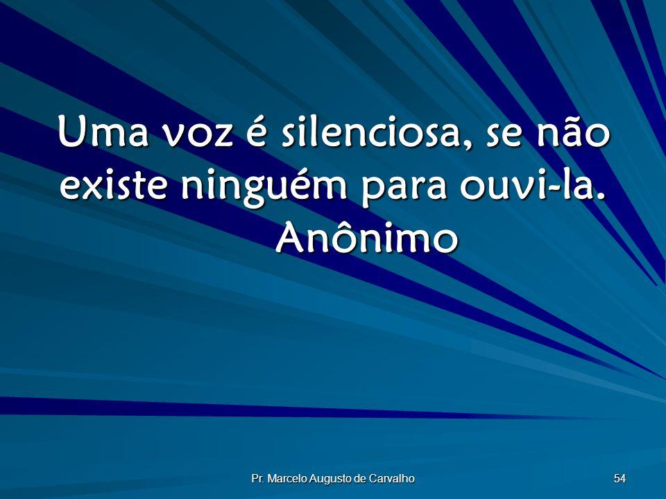 Uma voz é silenciosa, se não existe ninguém para ouvi-la. Anônimo