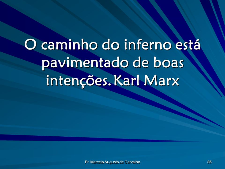 O caminho do inferno está pavimentado de boas intenções. Karl Marx