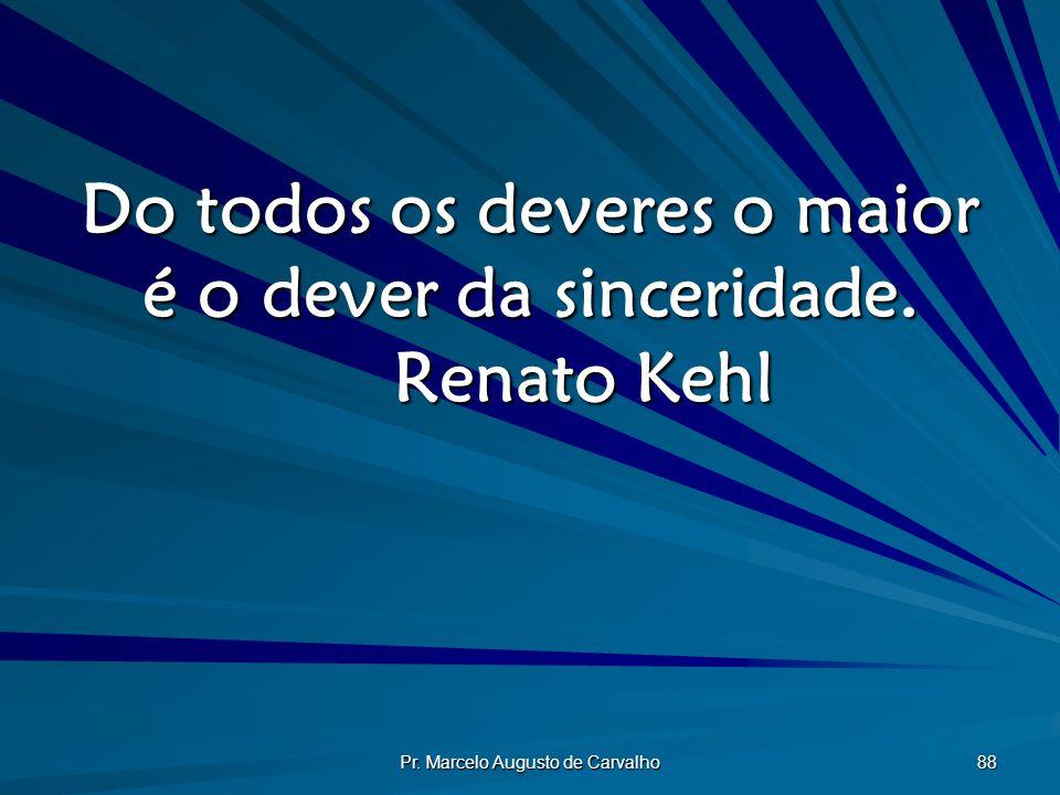 Do todos os deveres o maior é o dever da sinceridade. Renato Kehl