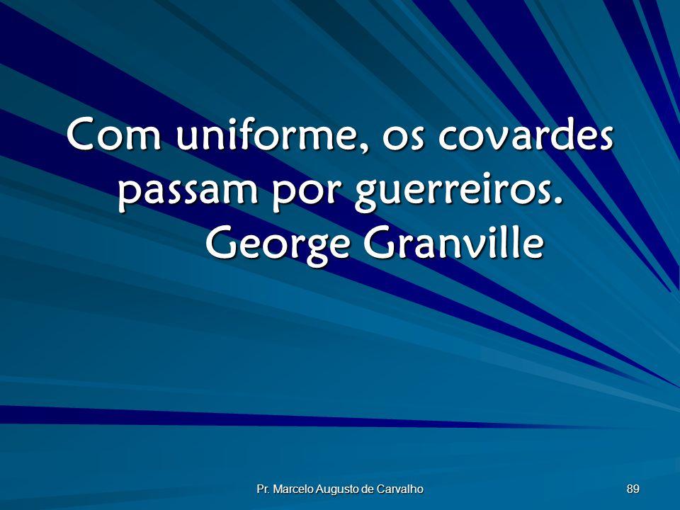 Com uniforme, os covardes passam por guerreiros. George Granville