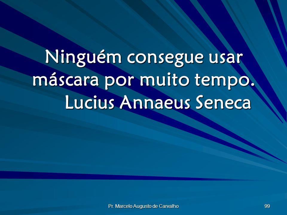 Ninguém consegue usar máscara por muito tempo. Lucius Annaeus Seneca