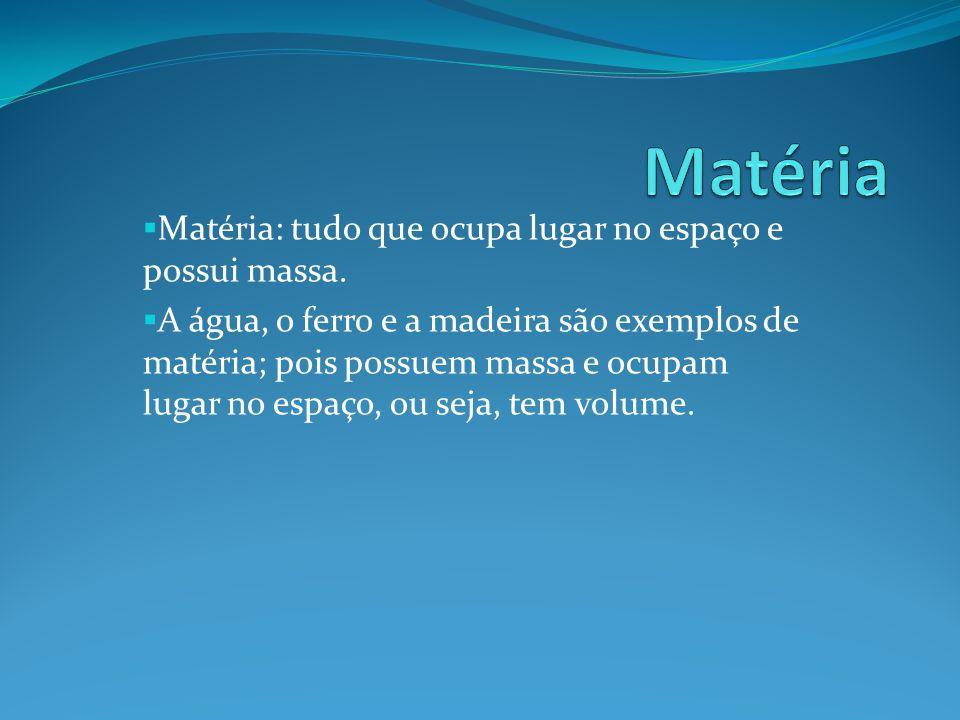 Matéria Matéria: tudo que ocupa lugar no espaço e possui massa.