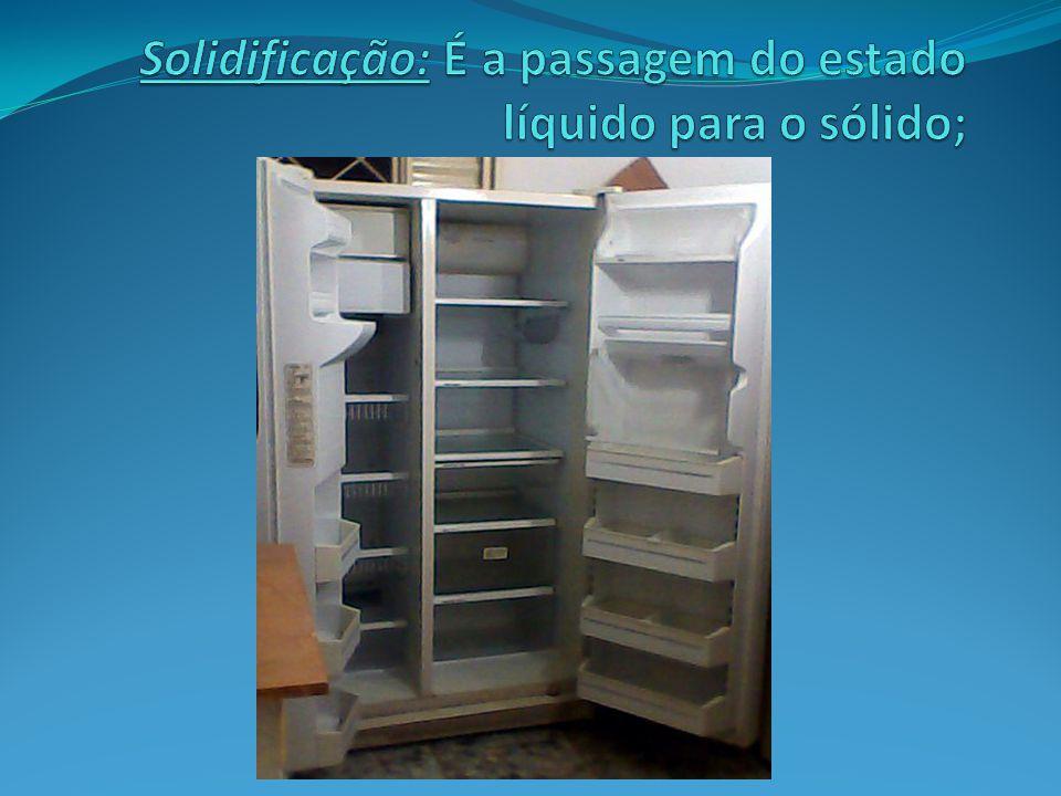 Solidificação: É a passagem do estado líquido para o sólido;