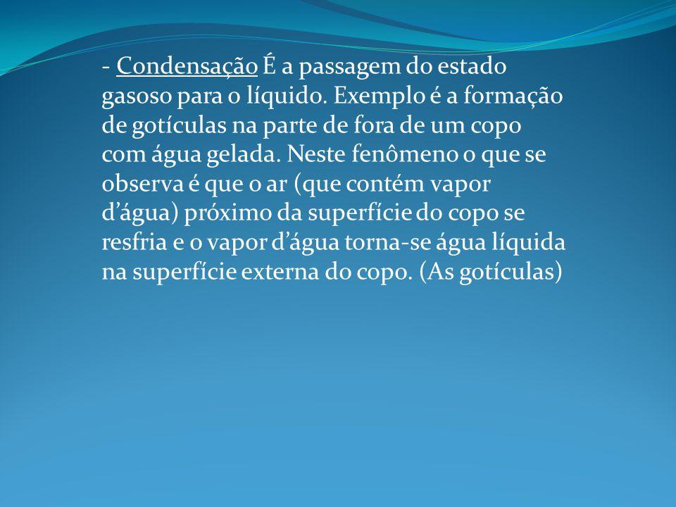- Condensação É a passagem do estado gasoso para o líquido