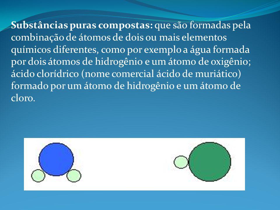 Substâncias puras compostas: que são formadas pela combinação de átomos de dois ou mais elementos químicos diferentes, como por exemplo a água formada por dois átomos de hidrogênio e um átomo de oxigênio; ácido clorídrico (nome comercial ácido de muriático) formado por um átomo de hidrogênio e um átomo de cloro.