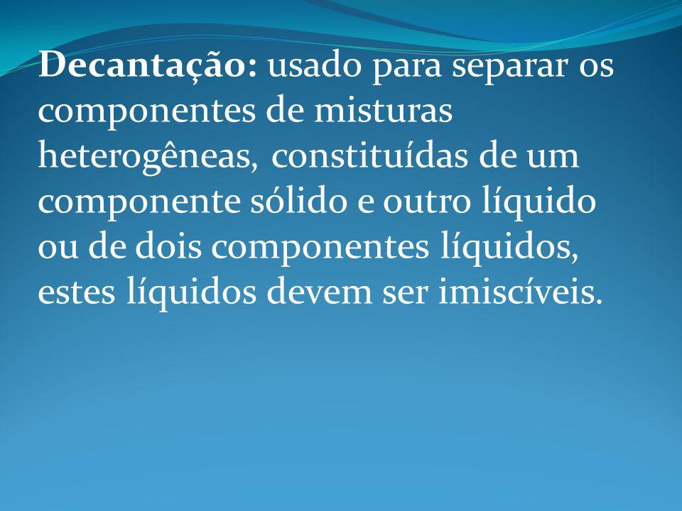 Decantação: usado para separar os componentes de misturas heterogêneas, constituídas de um componente sólido e outro líquido ou de dois componentes líquidos, estes líquidos devem ser imiscíveis.