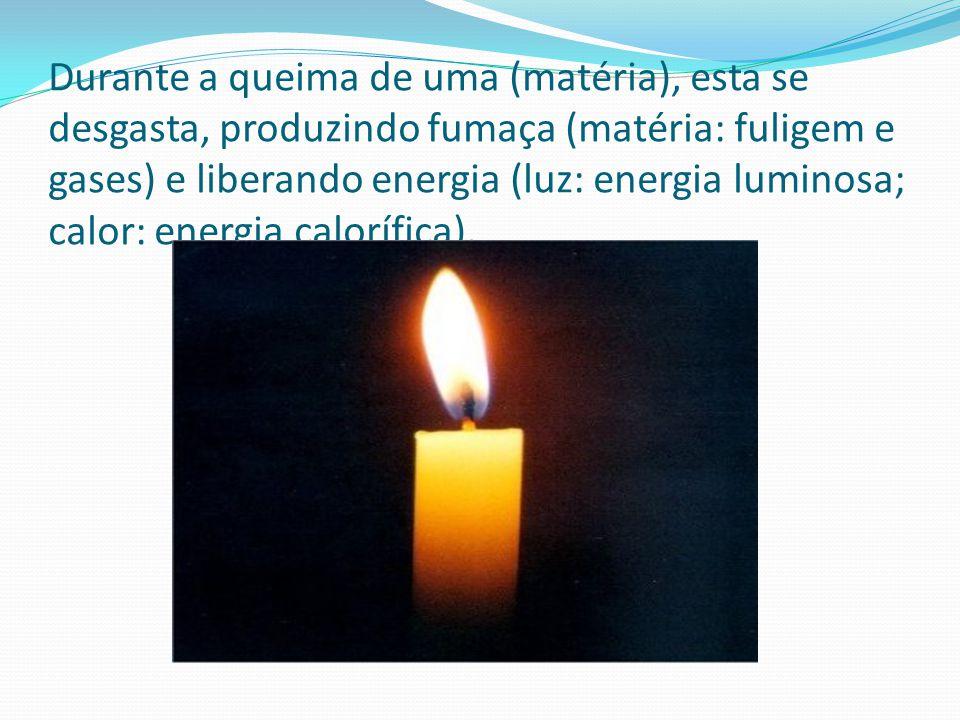 Durante a queima de uma (matéria), esta se desgasta, produzindo fumaça (matéria: fuligem e gases) e liberando energia (luz: energia luminosa; calor: energia calorífica).