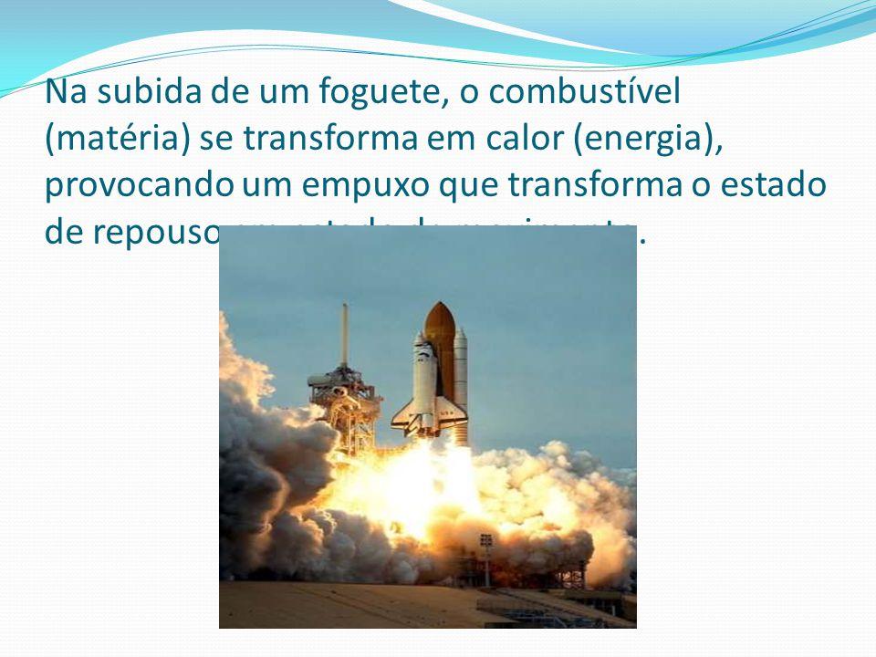 Na subida de um foguete, o combustível (matéria) se transforma em calor (energia), provocando um empuxo que transforma o estado de repouso em estado de movimento.