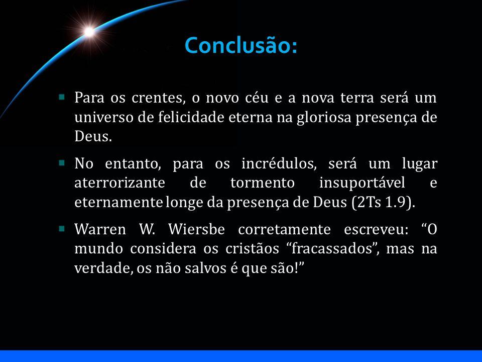 Conclusão: Para os crentes, o novo céu e a nova terra será um universo de felicidade eterna na gloriosa presença de Deus.