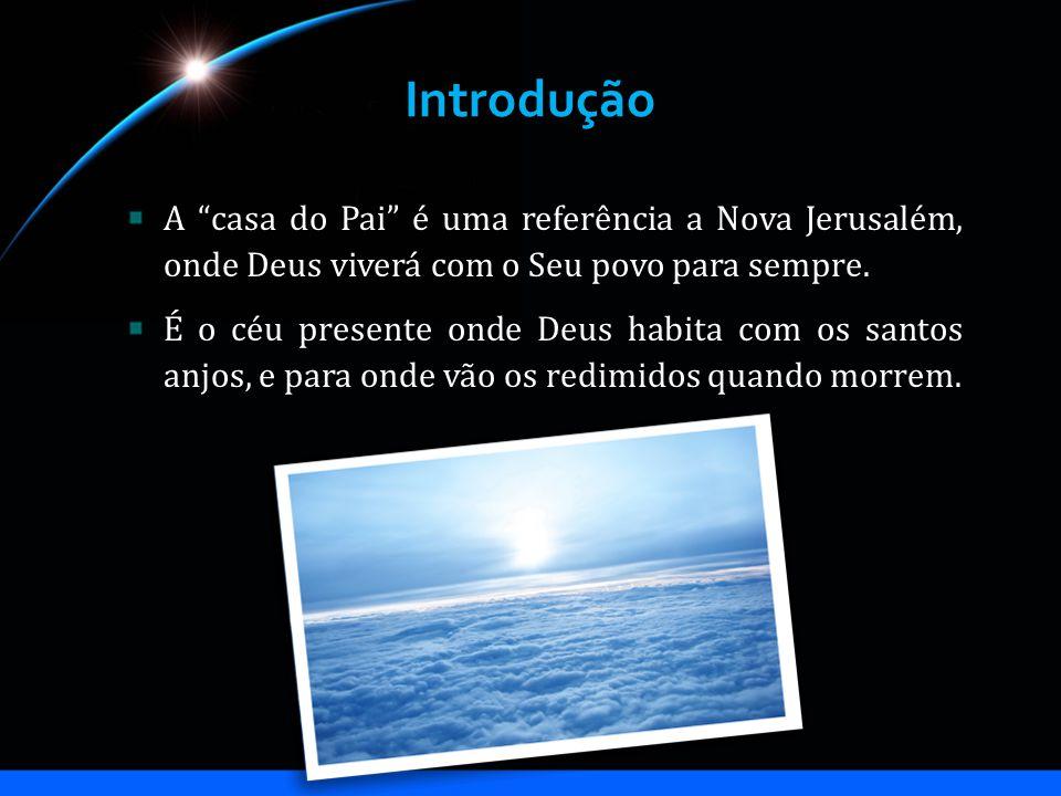 Introdução A casa do Pai é uma referência a Nova Jerusalém, onde Deus viverá com o Seu povo para sempre.