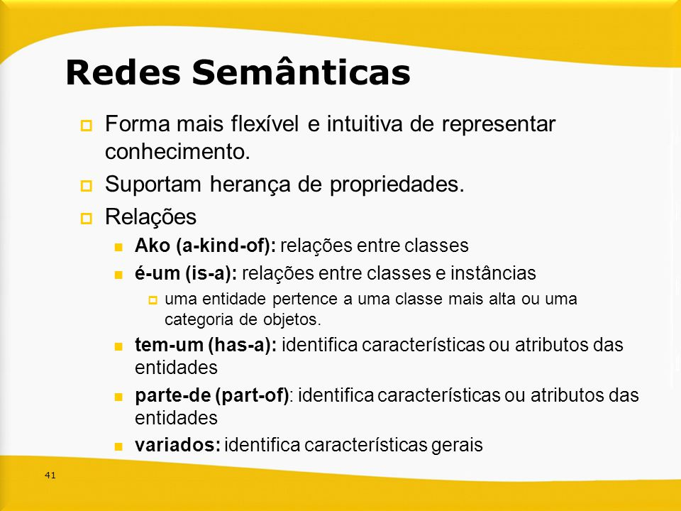 Redes Semânticas Forma mais flexível e intuitiva de representar conhecimento. Suportam herança de propriedades.